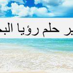 تفسير الاحلام بالبحر , رؤيه البحر وتفسيره علي حسب حاله الرائي