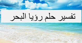 صورة تفسير الاحلام بالبحر , رؤيه البحر وتفسيره علي حسب حاله الرائي